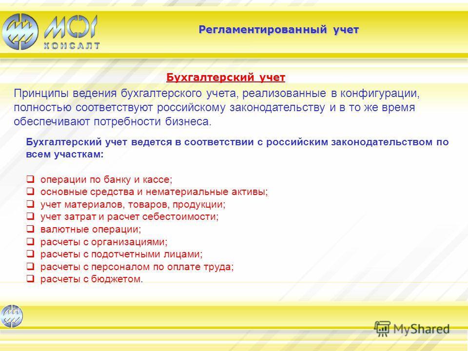 Бухгалтерский учет Регламентированный учет Принципы ведения бухгалтерского учета, реализованные в конфигурации, полностью соответствуют российскому законодательству и в то же время обеспечивают потребности бизнеса. Бухгалтерский учет ведется в соотве