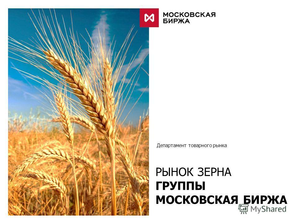 Департамент товарного рынка РЫНОК ЗЕРНА ГРУППЫ МОСКОВСКАЯ БИРЖА