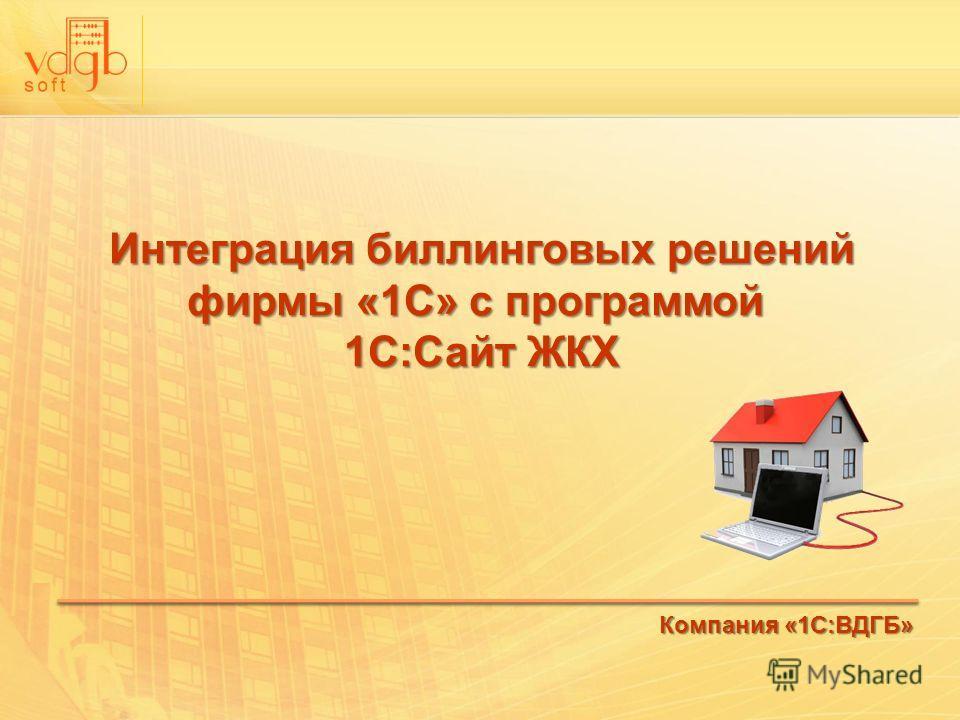 Интеграция биллинговых решений фирмы «1С» с программой 1С:Сайт ЖКХ Компания «1С:ВДГБ»