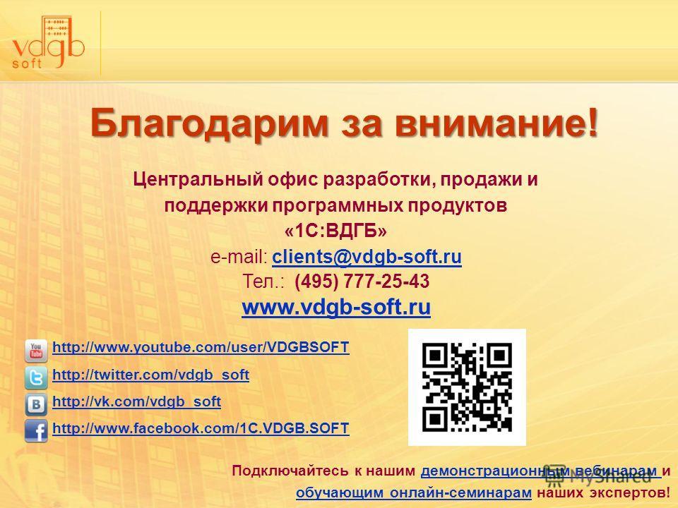 Благодарим за внимание! Центральный офис разработки, продажи и поддержки программных продуктов «1С:ВДГБ» e-mail: clients@vdgb-soft.ruclients@vdgb-soft.ru Тел.: (495) 777-25-43 www.vdgb-soft.ru www.vdgb-soft.ru http://www.youtube.com/user/VDGBSOFT htt