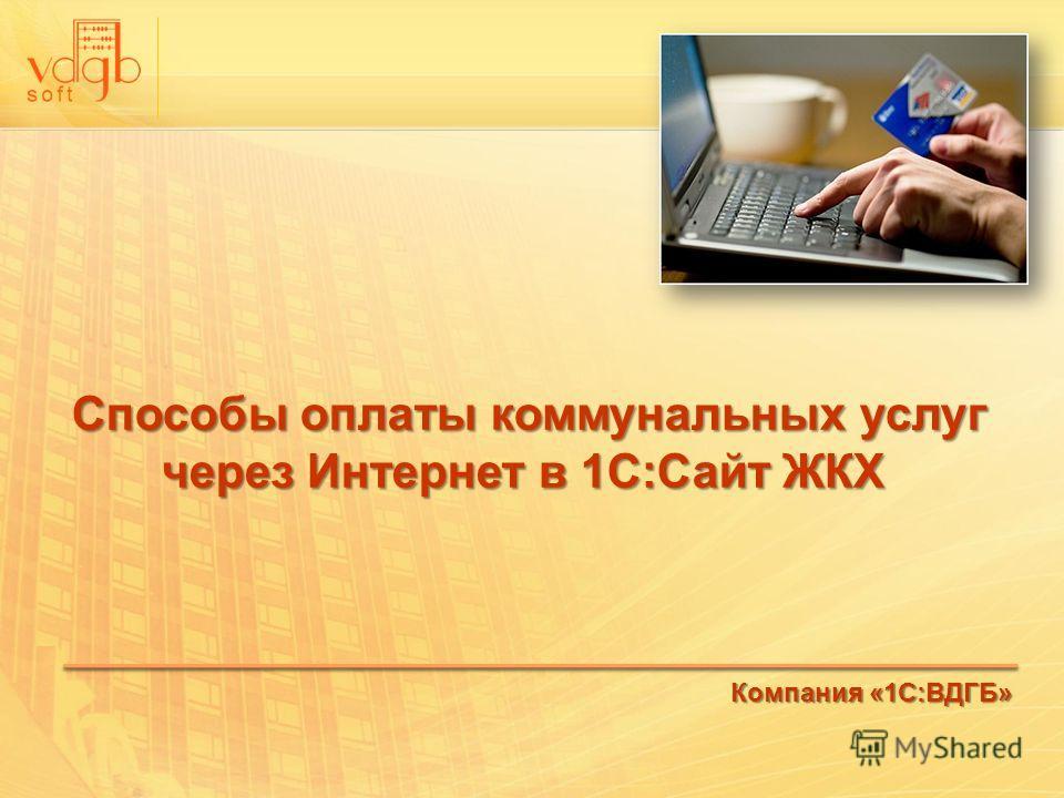 Способы оплаты коммунальных услуг через Интернет в 1С:Сайт ЖКХ Способы оплаты коммунальных услуг через Интернет в 1С:Сайт ЖКХ Компания «1С:ВДГБ»