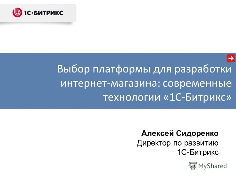 Алексей Сидоренко Директор по развитию 1С-Битрикс Выбор платформы для разработки интернет-магазина: современные технологии «1С-Битрикс»
