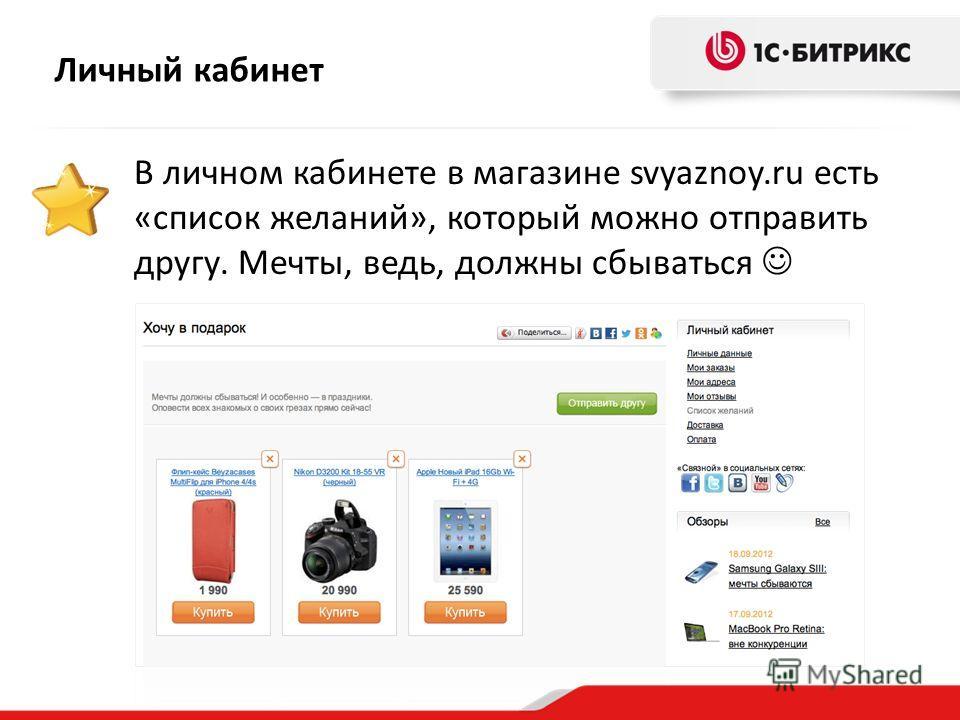 Личный кабинет В личном кабинете в магазине svyaznoy.ru есть «список желаний», который можно отправить другу. Мечты, ведь, должны сбываться