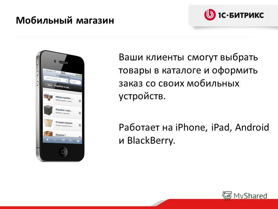 Мобильный магазин Ваши клиенты смогут выбрать товары в каталоге и оформить заказ со своих мобильных устройств. Работает на iPhone, iPad, Android и BlackBerry.