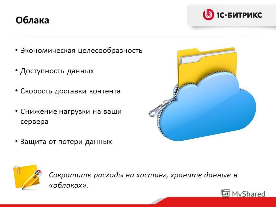 Облака Сократите расходы на хостинг, храните данные в «облаках». Экономическая целесообразность Доступность данных Скорость доставки контента Снижение нагрузки на ваши сервера Защита от потери данных
