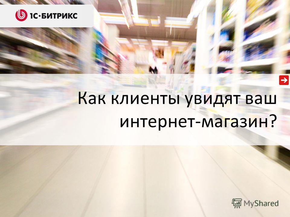 Как клиенты увидят ваш интернет-магазин?