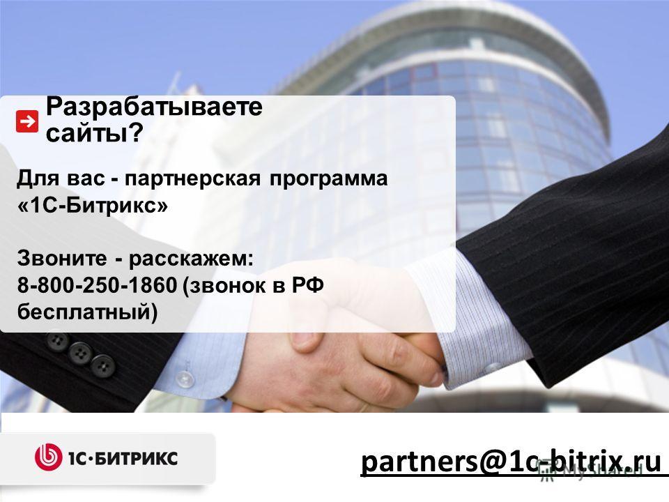 Для вас - партнерская программа «1С-Битрикс» Звоните - расскажем: 8-800-250-1860 (звонок в РФ бесплатный) Разрабатываете сайты? partners@1c-bitrix.ru
