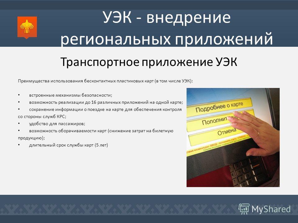 УЭК - внедрение региональных приложений Транспортное приложение УЭК Преимущества использования бесконтактных пластиковых карт (в том числе УЭК): встроенные механизмы безопасности; возможность реализации до 16 различных приложений на одной карте; сохр