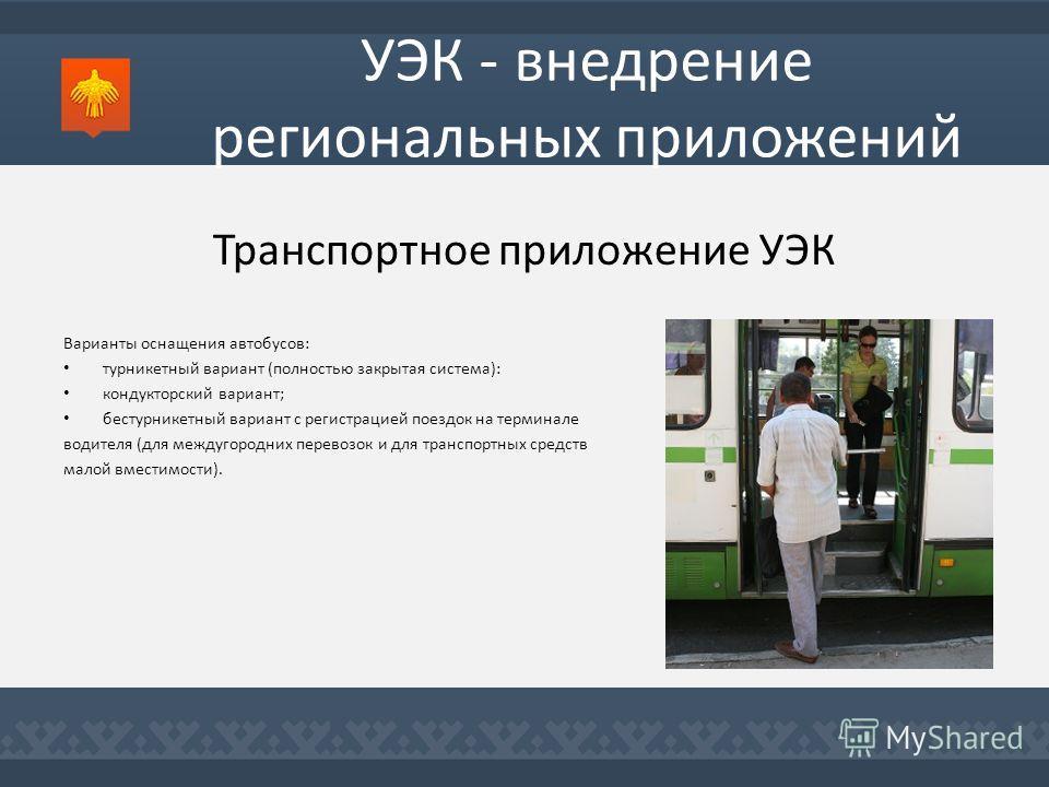 Транспортное приложение УЭК Варианты оснащения автобусов: турникетный вариант (полностью закрытая система): кондукторский вариант; бестурникетный вариант с регистрацией поездок на терминале водителя (для междугородних перевозок и для транспортных сре
