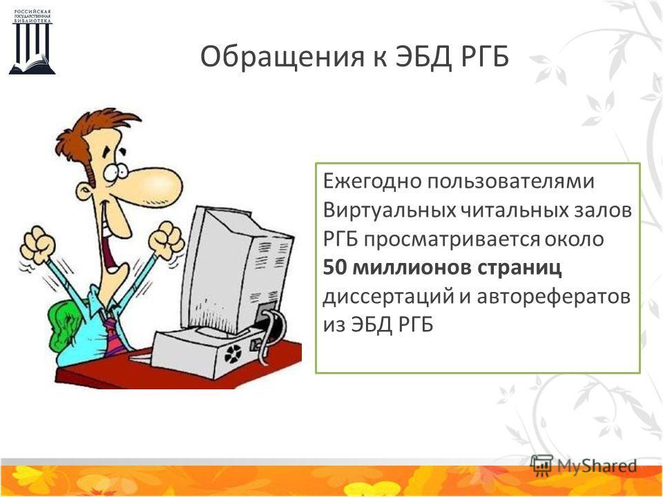 Обращения к ЭБД РГБ Ежегодно пользователями Виртуальных читальных залов РГБ просматривается около 50 миллионов страниц диссертаций и авторефератов из ЭБД РГБ