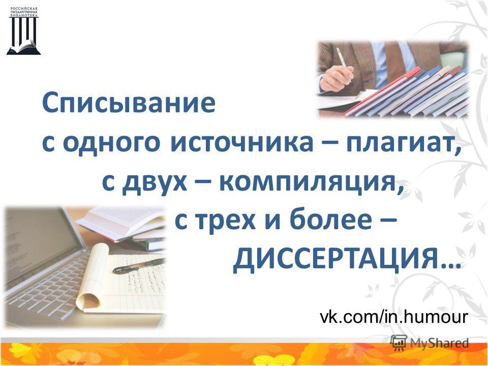 Списывание с одного источника – плагиат, с двух – компиляция, с трех и более – ДИССЕРТАЦИЯ… vk.com/in.humour