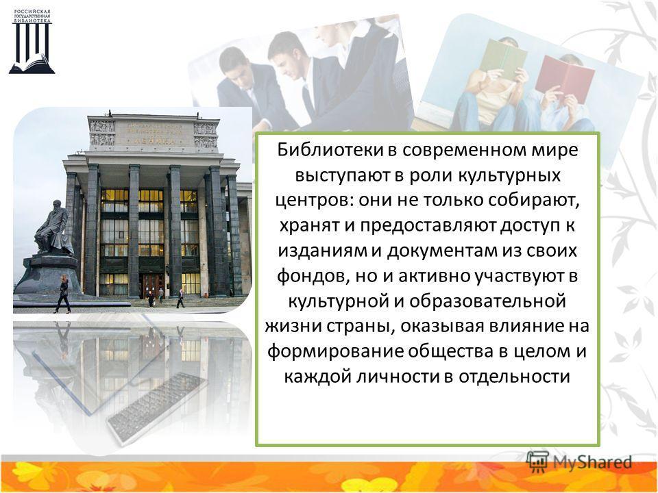 Библиотеки в современном мире выступают в роли культурных центров: они не только собирают, хранят и предоставляют доступ к изданиям и документам из своих фондов, но и активно участвуют в культурной и образовательной жизни страны, оказывая влияние на