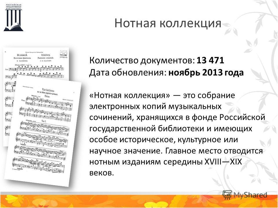 Нотная коллекция Количество документов: 13 471 Дата обновления: ноябрь 2013 года «Нотная коллекция» это собрание электронных копий музыкальных сочинений, хранящихся в фонде Российской государственной библиотеки и имеющих особое историческое, культурн