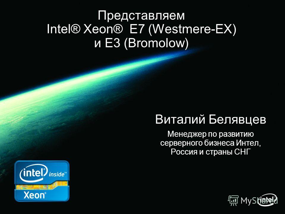 Представляем Intel® Xeon® E7 (Westmere-EX) и E3 (Bromolow) Виталий Белявцев Менеджер по развитию серверного бизнеса Интел, Россия и страны СНГ