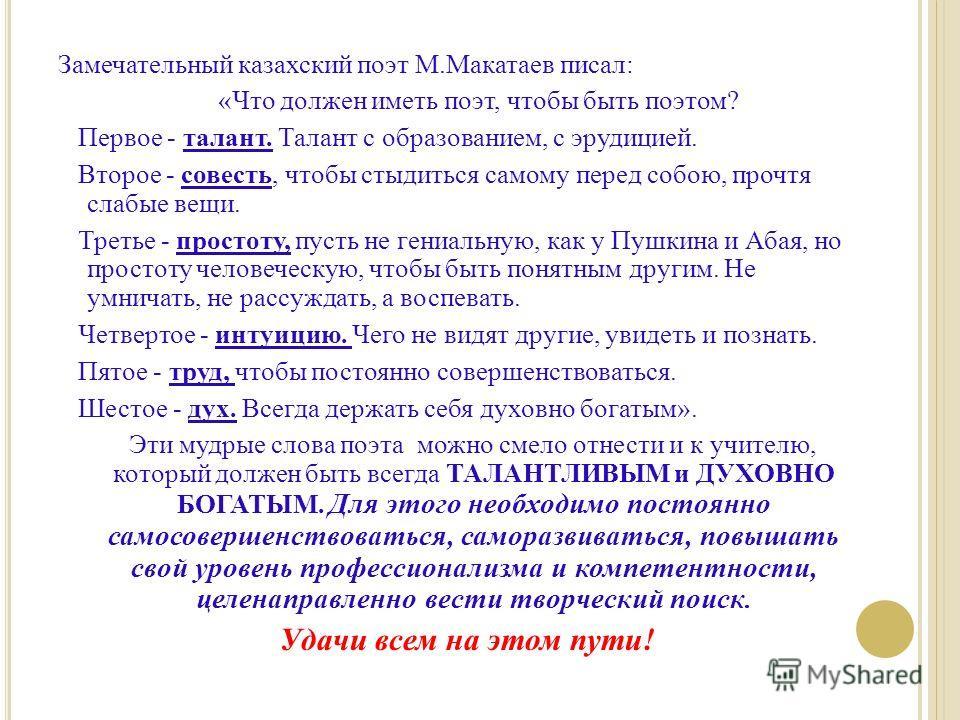 Замечательный казахский поэт М.Макатаев писал: «Что должен иметь поэт, чтобы быть поэтом? Первое - талант. Талант с образованием, с эрудицией. Второе - совесть, чтобы стыдиться самому перед собою, прочтя слабые вещи. Третье - простоту, пусть не гениа