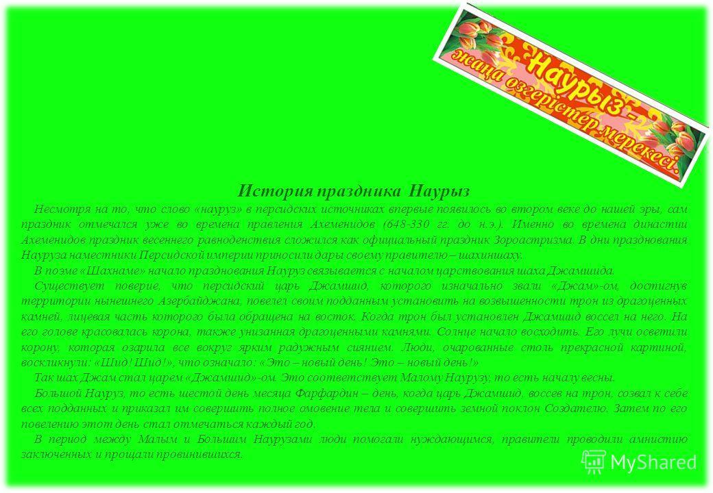 История праздника Наурыз Несмотря на то, что слово «науруз» в персидских источниках впервые появилось во втором веке до нашей эры, сам праздник отмечался уже во времена правления Ахеменидов (648-330 гг. до н.э.). Именно во времена династии Ахеменидов