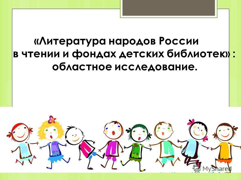 «Литература народов России в чтении и фондах детских библиотек» : областное исследование.