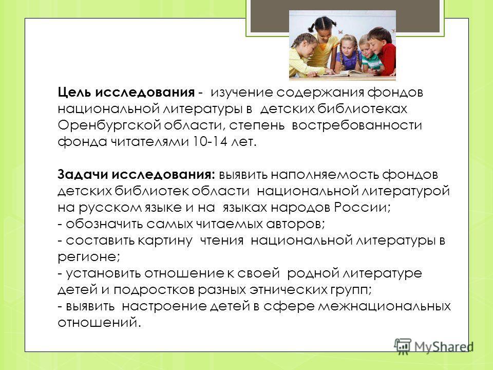 Цель исследования - изучение содержания фондов национальной литературы в детских библиотеках Оренбургской области, степень востребованности фонда читателями 10-14 лет. Задачи исследования: выявить наполняемость фондов детских библиотек области национ
