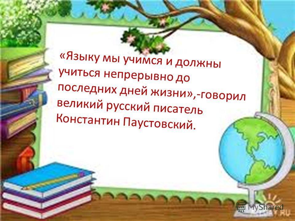 «Языку мы учимся и должны учиться непрерывно до последних дней жизни»,-говорил великий русский писатель Константин Паустовский.