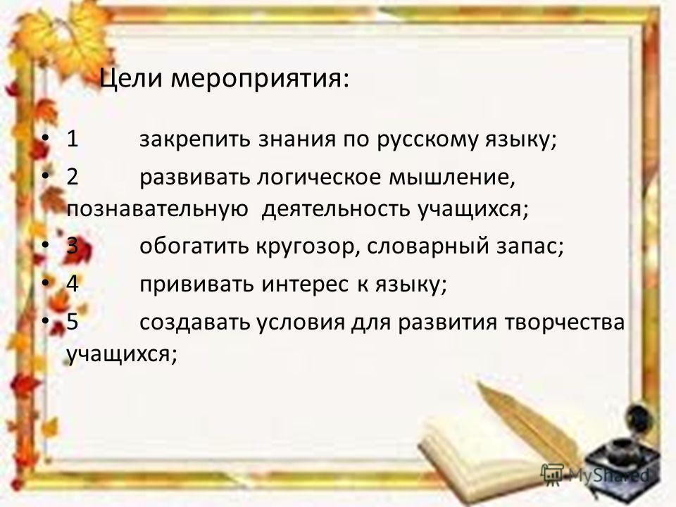 Цели мероприятия: 1 закрепить знания по русскому языку; 2 развивать логическое мышление, познавательную деятельность учащихся; 3 обогатить кругозор, словарный запас; 4 прививать интерес к языку; 5 создавать условия для развития творчества учащихся;