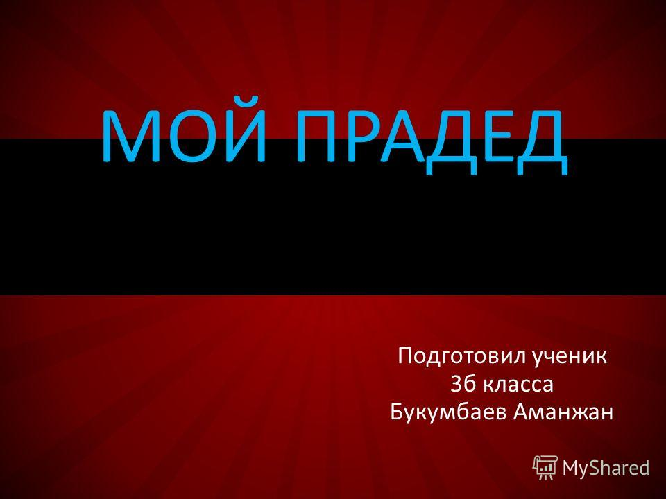 Подготовил ученик 3 б класса Букумбаев Аманжан МОЙ ПРАДЕД