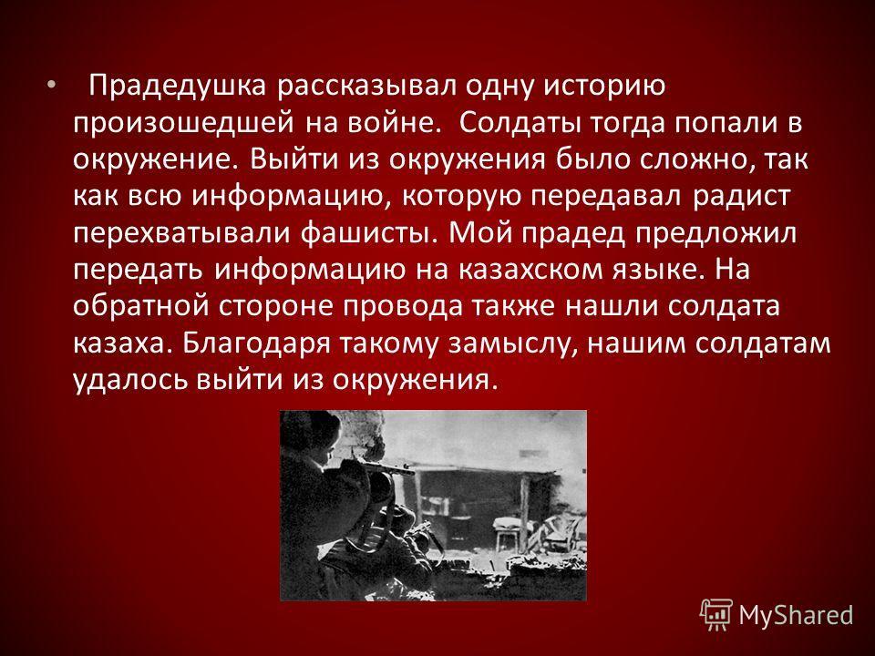 Прадедушка рассказывал одну историю произошедшей на войне. Солдаты тогда попали в окружение. Выйти из окружения было сложно, так как всю информацию, которую передавал радист перехватывали фашисты. Мой прадед предложил передать информацию на казахском