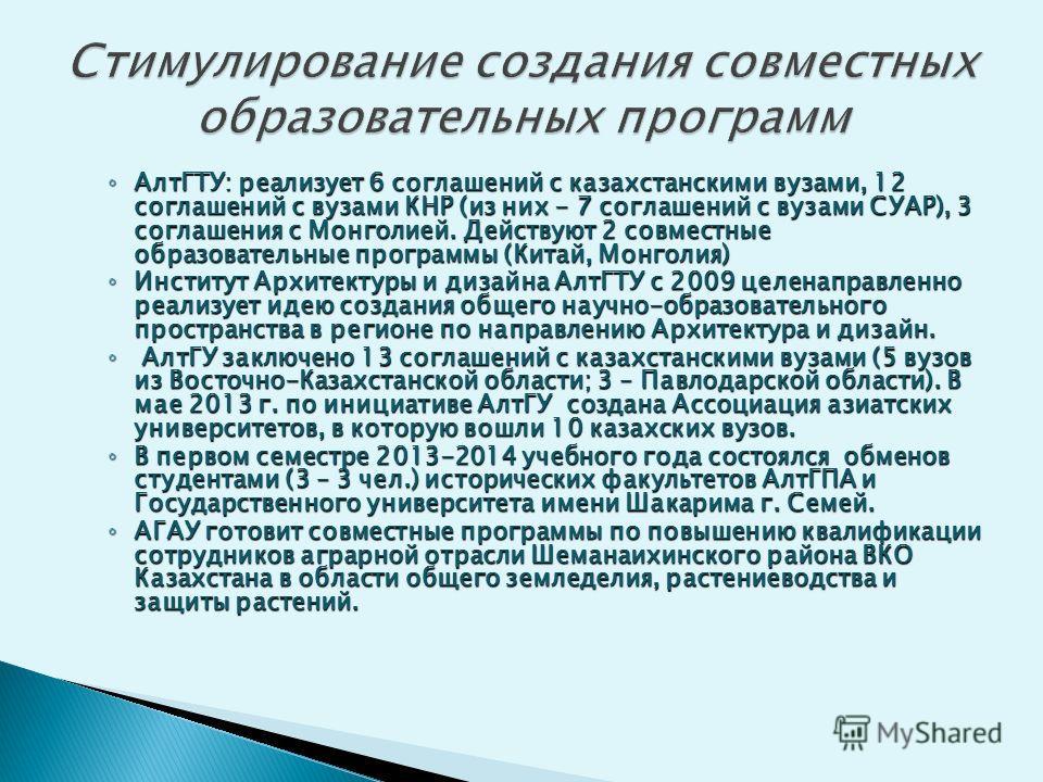 АлтГТУ: реализует 6 соглашений с казахстанскими вузами, 12 соглашений с вузами КНР (из них - 7 соглашений с вузами СУАР), 3 соглашения с Монголией. Действуют 2 совместные образовательные программы (Китай, Монголия) АлтГТУ: реализует 6 соглашений с ка
