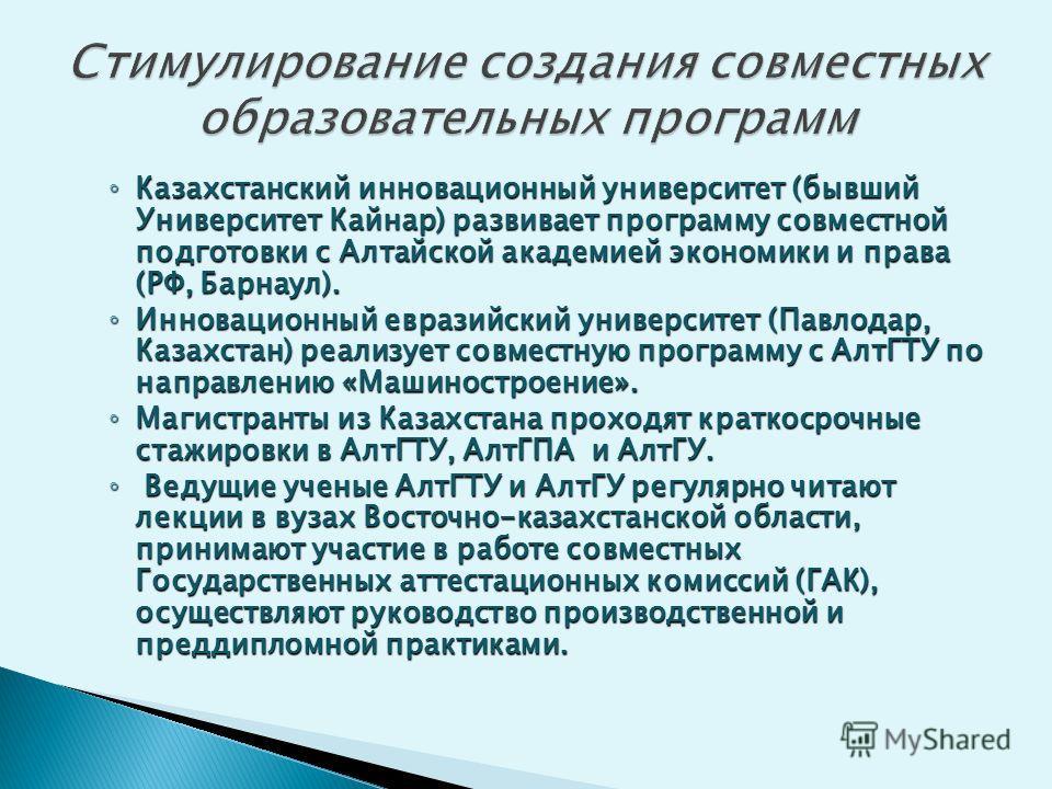 Казахстанский инновационный университет (бывший Университет Кайнар) развивает программу совместной подготовки с Алтайской академией экономики и права (РФ, Барнаул). Казахстанский инновационный университет (бывший Университет Кайнар) развивает програм