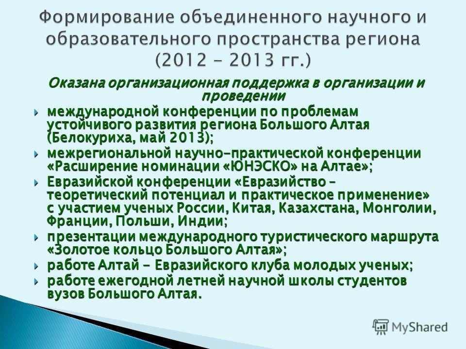 Оказана организационная поддержка в организации и проведении международной конференции по проблемам устойчивого развития региона Большого Алтая (Белокуриха, май 2013); международной конференции по проблемам устойчивого развития региона Большого Алтая