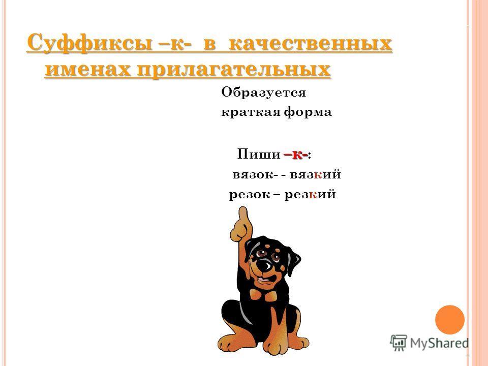 Суффиксы –к- в качественных именах прилагательных Образуется краткая форма –к- Пиши –к- : вязок- - вязкий резок – резкий