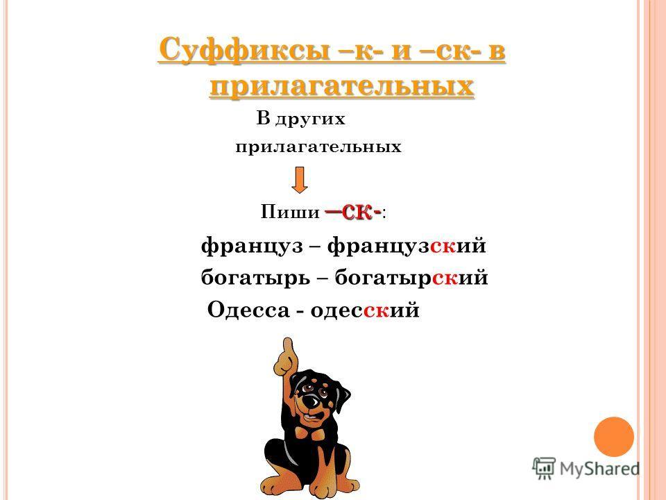 Суффиксы –к- и –ск- в прилагательных В других прилагательных –ск- Пиши –ск- : француз – французский богатырь – богатырский Одесса - одесский