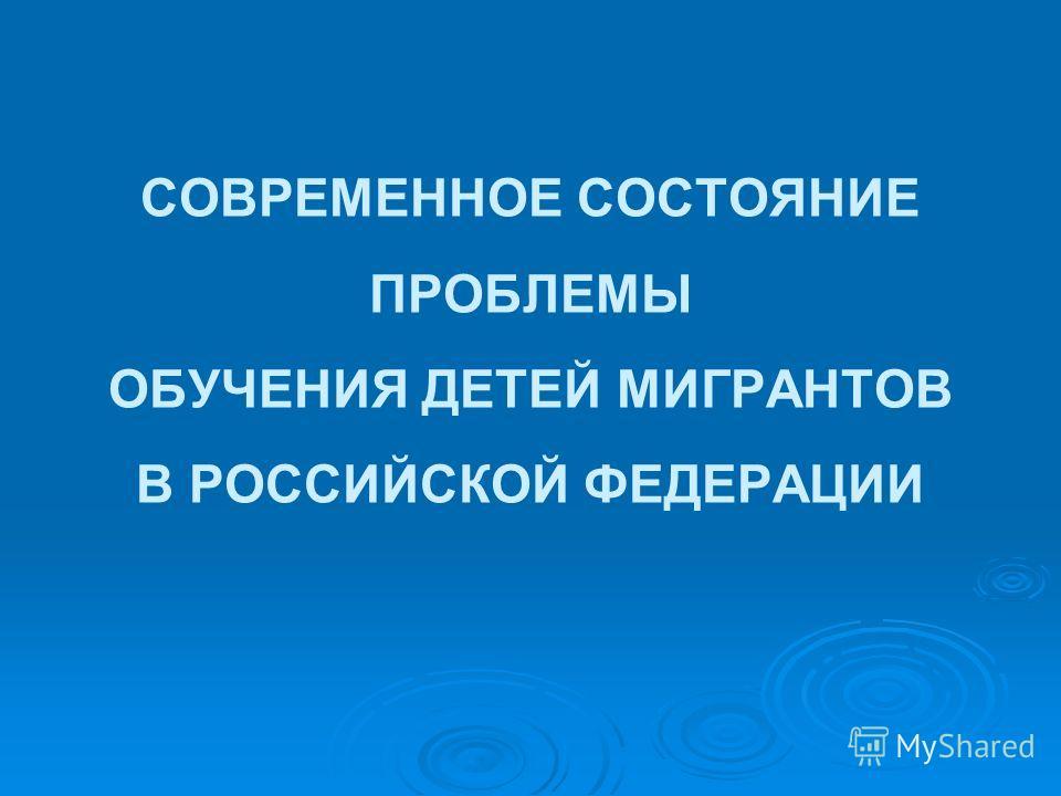 СОВРЕМЕННОЕ СОСТОЯНИЕ ПРОБЛЕМЫ ОБУЧЕНИЯ ДЕТЕЙ МИГРАНТОВ В РОССИЙСКОЙ ФЕДЕРАЦИИ