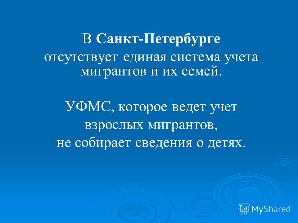 В Санкт-Петербурге отсутствует единая система учета мигрантов и их семей. УФМС, которое ведет учет взрослых мигрантов, не собирает сведения о детях.