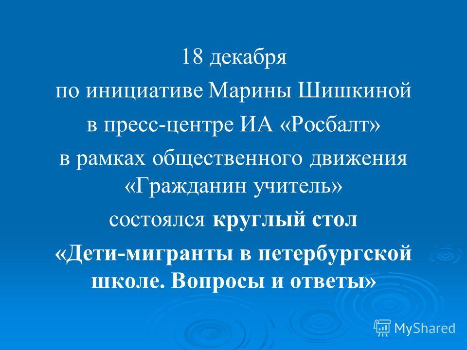 18 декабря по инициативе Марины Шишкиной в пресс-центре ИА «Росбалт» в рамках общественного движения «Гражданин учитель» состоялся круглый стол «Дети-мигранты в петербургской школе. Вопросы и ответы»