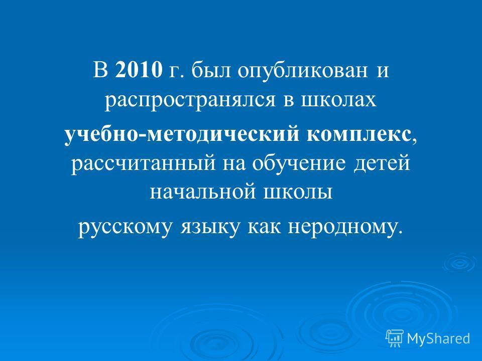 В 2010 г. был опубликован и распространялся в школах учебно-методический комплекс, рассчитанный на обучение детей начальной школы русскому языку как неродному.