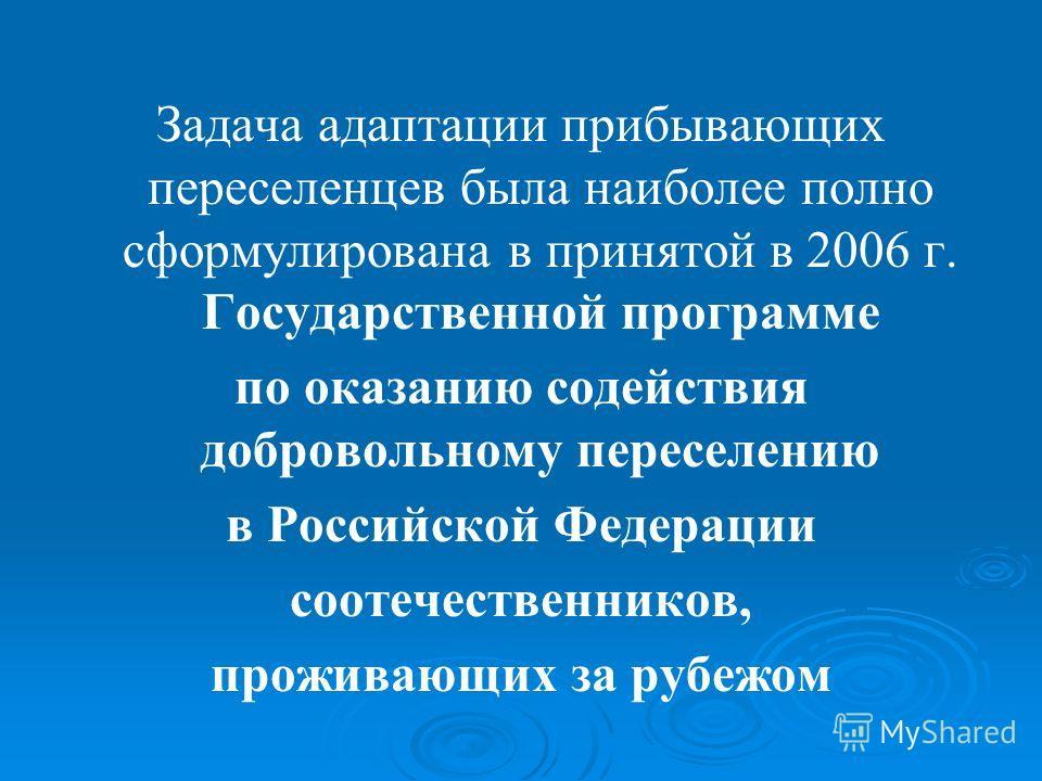 Задача адаптации прибывающих переселенцев была наиболее полно сформулирована в принятой в 2006 г. Государственной программе по оказанию содействия добровольному переселению в Российской Федерации соотечественников, проживающих за рубежом