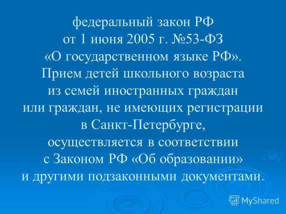 федеральный закон РФ от 1 июня 2005 г. 53-ФЗ «О государственном языке РФ». Прием детей школьного возраста из семей иностранных граждан или граждан, не имеющих регистрации в Санкт-Петербурге, осуществляется в соответствии с Законом РФ «Об образовании»