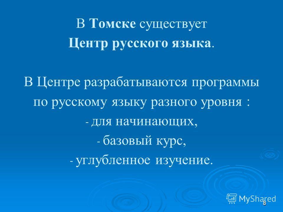 8 В Томске существует Центр русского языка. В Центре разрабатываются программы по русскому языку разного уровня : - для начинающих, - базовый курс, - углубленное изучение.