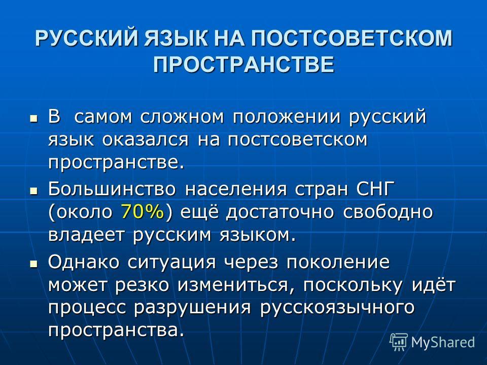 РУССКИЙ ЯЗЫК НА ПОСТСОВЕТСКОМ ПРОСТРАНСТВЕ В самом сложном положении русский язык оказался на постсоветском пространстве. Большинство населения стран СНГ (около 70%) ещё достаточно свободно владеет русским языком. Однако ситуация через поколение може