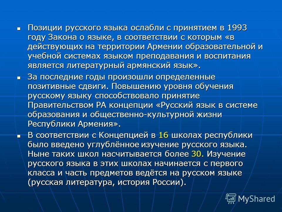 Позиции русского языка ослабли с принятием в 1993 году Закона о языке, в соответствии с которым «в действующих на территории Армении образовательной и учебной системах языком преподавания и воспитания является литературный армянский язык». Позиции ру