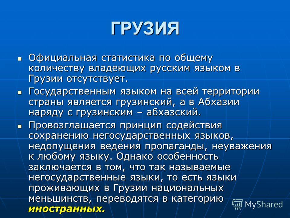 ГРУЗИЯ Официальная статистика по общему количеству владеющих русским языком в Грузии отсутствует. Официальная статистика по общему количеству владеющих русским языком в Грузии отсутствует. Государственным языком на всей территории страны является гру
