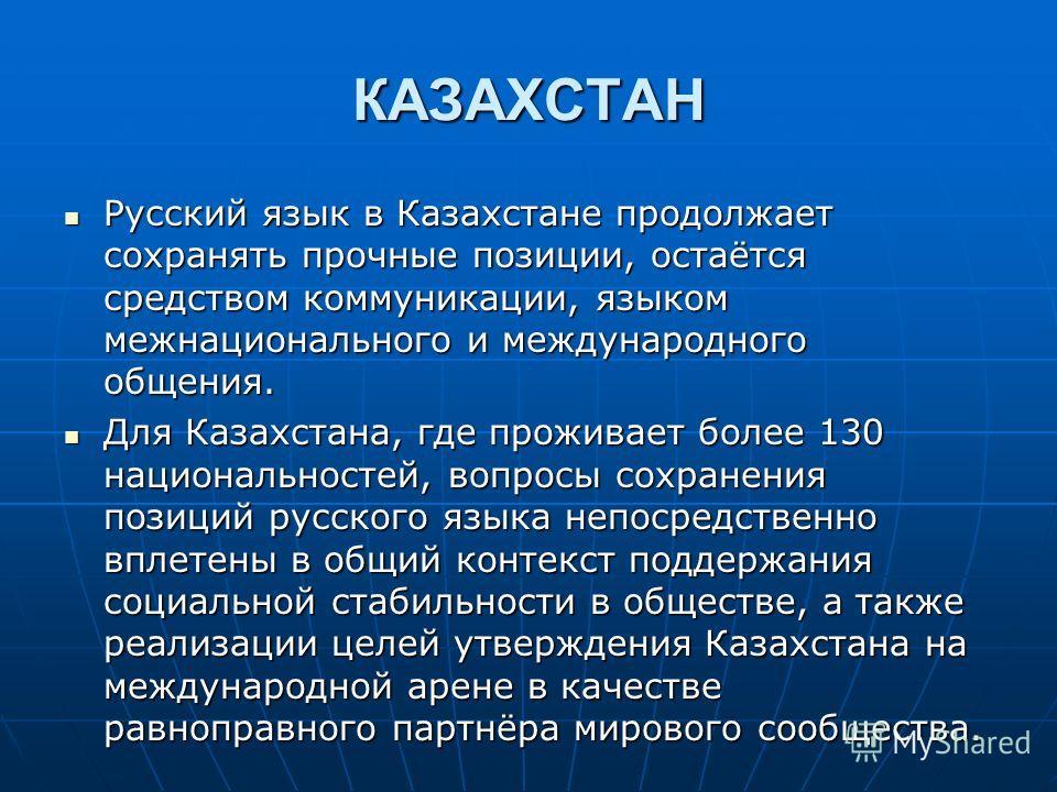 КАЗАХСТАН Русский язык в Казахстане продолжает сохранять прочные позиции, остаётся средством коммуникации, языком межнационального и международного общения. Русский язык в Казахстане продолжает сохранять прочные позиции, остаётся средством коммуникац