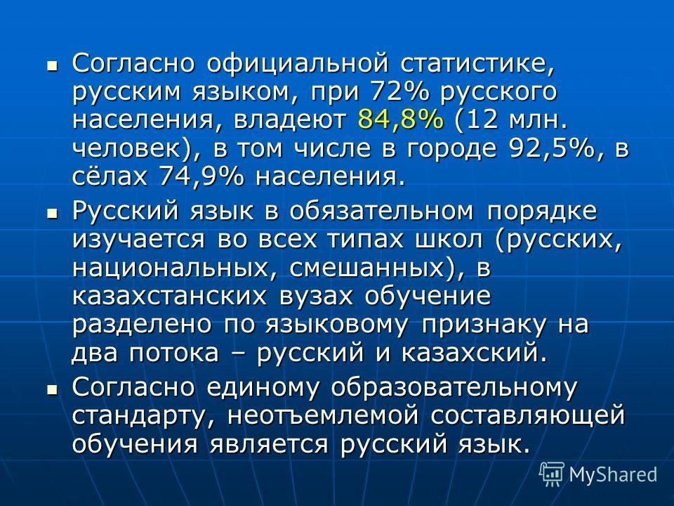 Согласно официальной статистике, русским языком, при 72% русского населения, владеют 84,8% (12 млн. человек), в том числе в городе 92,5%, в сёлах 74,9% населения. Согласно официальной статистике, русским языком, при 72% русского населения, владеют 84