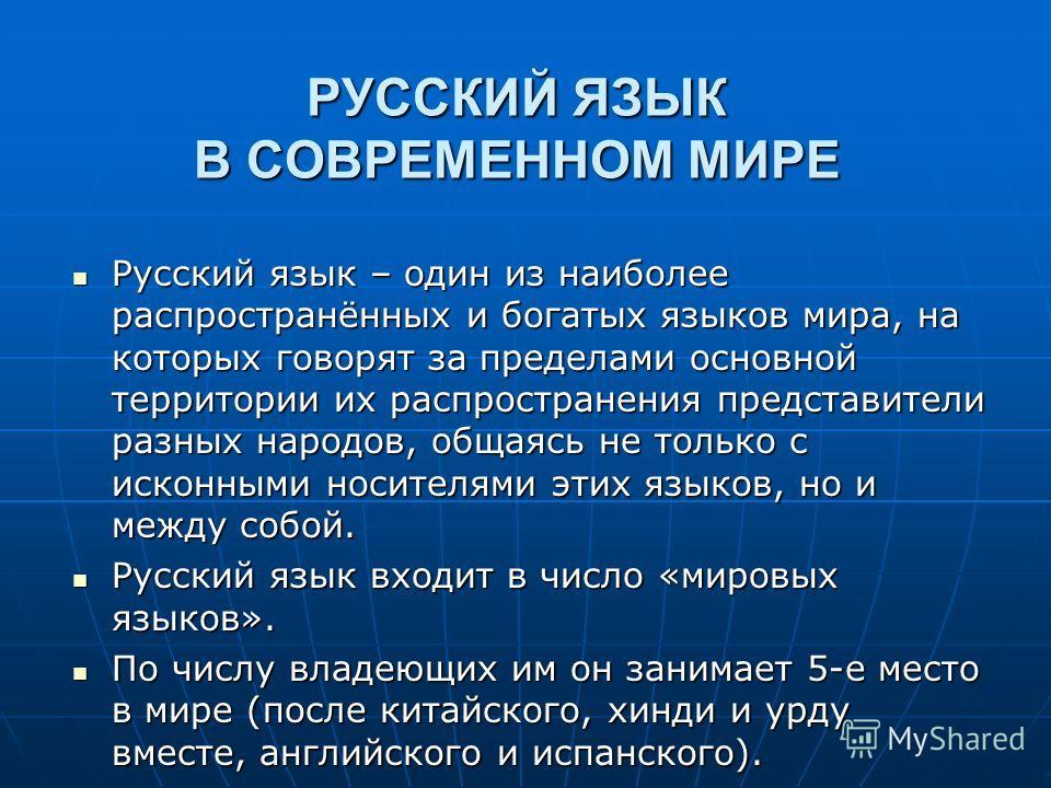 РУССКИЙ ЯЗЫК В СОВРЕМЕННОМ МИРЕ Русский язык – один из наиболее распространённых и богатых языков мира, на которых говорят за пределами основной территории их распространения представители разных народов, общаясь не только с исконными носителями этих
