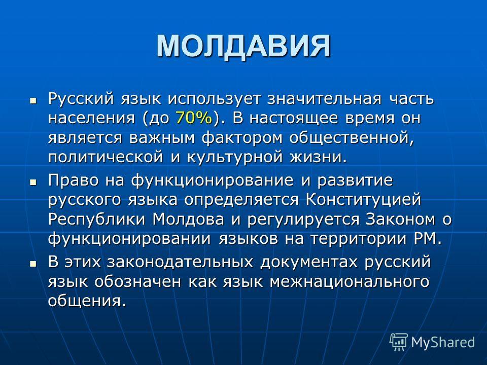 МОЛДАВИЯ Русский язык использует значительная часть населения (до 70%). В настоящее время он является важным фактором общественной, политической и культурной жизни. Русский язык использует значительная часть населения (до 70%). В настоящее время он я