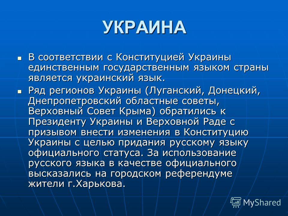 УКРАИНА В соответствии с Конституцией Украины единственным государственным языком страны является украинский язык. В соответствии с Конституцией Украины единственным государственным языком страны является украинский язык. Ряд регионов Украины (Луганс