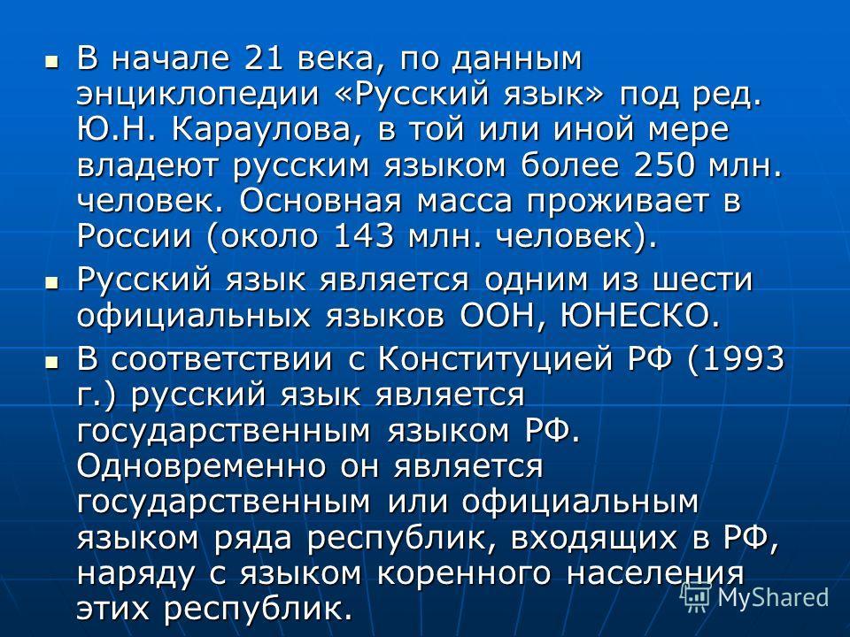 В начале 21 века, по данным энциклопедии «Русский язык» под ред. Ю.Н. Караулова, в той или иной мере владеют русским языком более 250 млн. человек. Основная масса проживает в России (около 143 млн. человек). В начале 21 века, по данным энциклопедии «