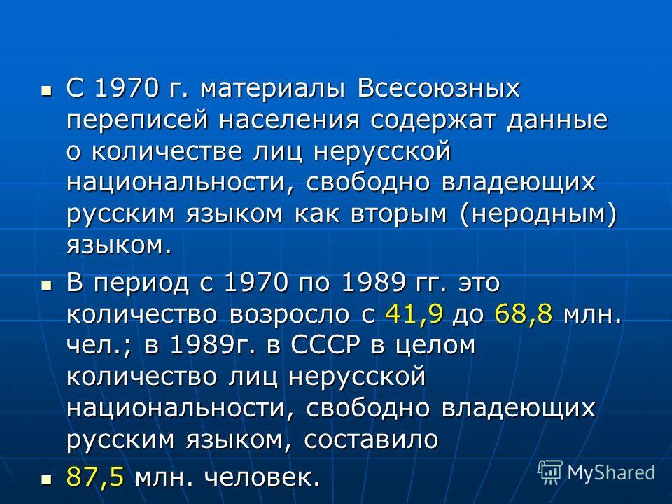 С 1970 г. материалы Всесоюзных переписей населения содержат данные о количестве лиц нерусской национальности, свободно владеющих русским языком как вторым (неродным) языком. С 1970 г. материалы Всесоюзных переписей населения содержат данные о количес