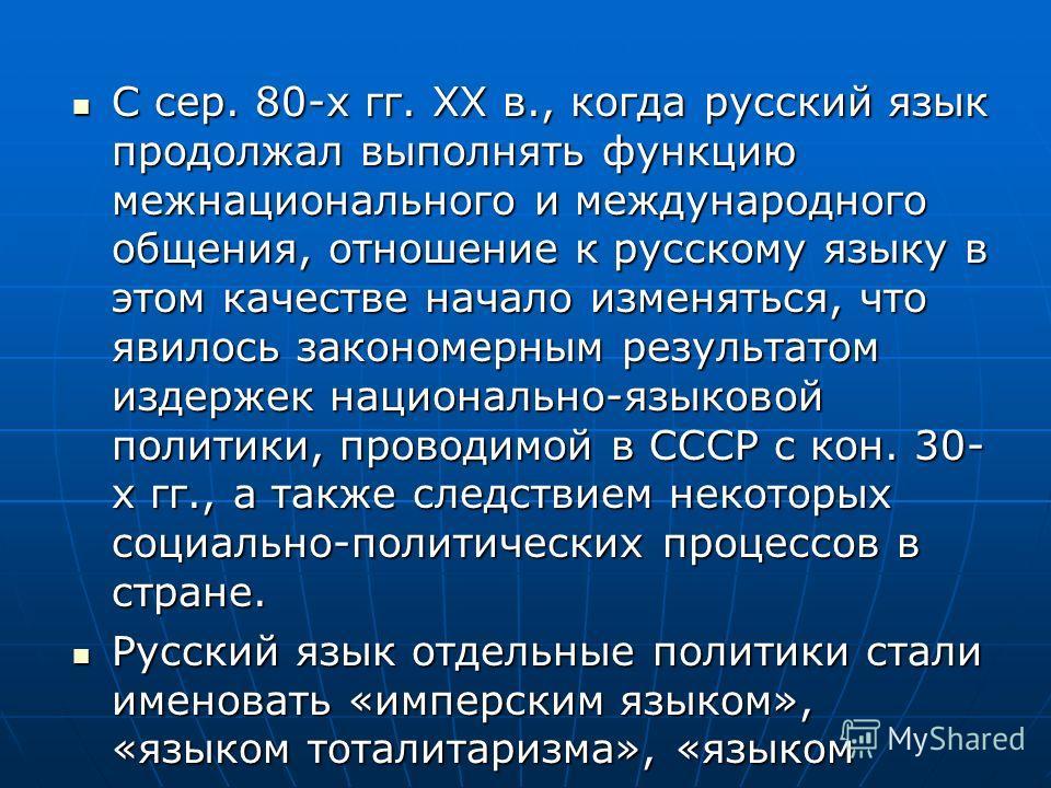 С сер. 80-х гг. ХХ в., когда русский язык продолжал выполнять функцию межнационального и международного общения, отношение к русскому языку в этом качестве начало изменяться, что явилось закономерным результатом издержек национально-языковой политики
