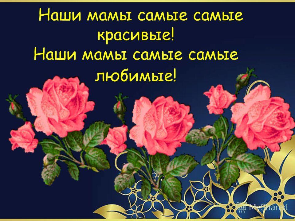 Наши мамы самые самые красивые! Наши мамы самые самые любимые!